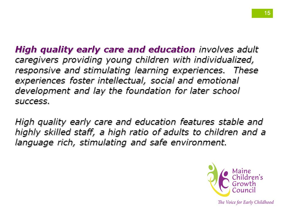 High quality early care and education involves adult caregivers providing young children with individualized, responsive and stimulating learning experiences. These experiences foster intellectual, social and emotional development and lay the foundation for later school success.