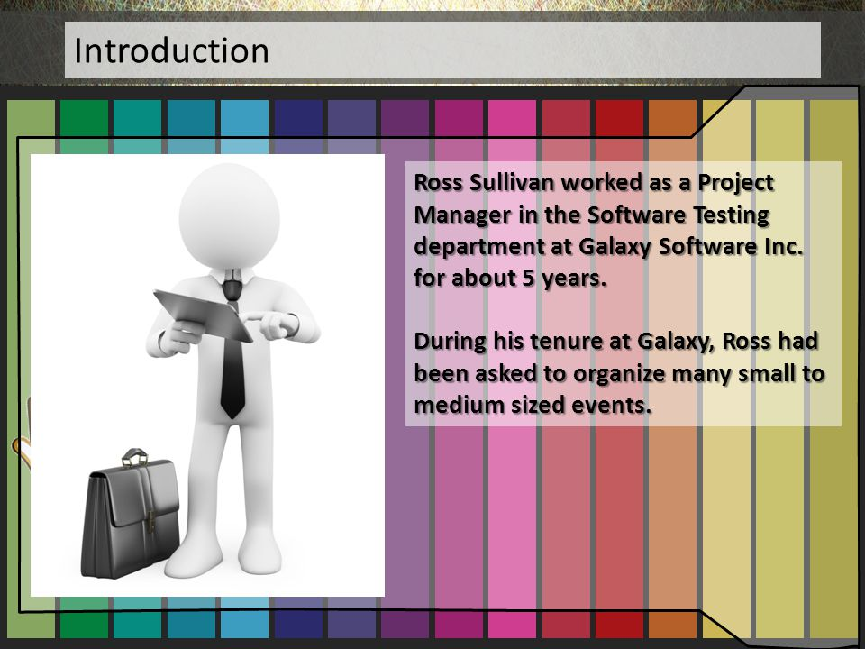 Introduction Ross Sullivan worked as a Project Manager in the Software Testing department at Galaxy Software Inc. for about 5 years.