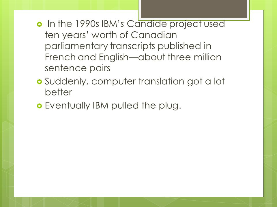 In the 1990s IBM's Candide project used ten years' worth of Canadian parliamentary transcripts published in French and English—about three million sentence pairs