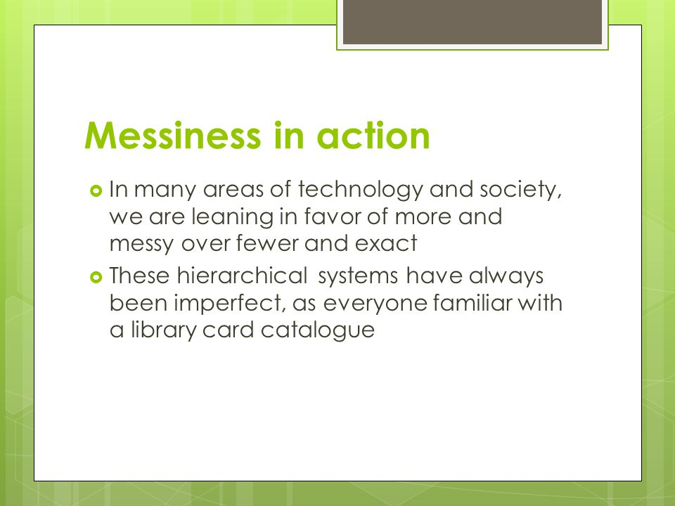 Messiness in action In many areas of technology and society, we are leaning in favor of more and messy over fewer and exact.