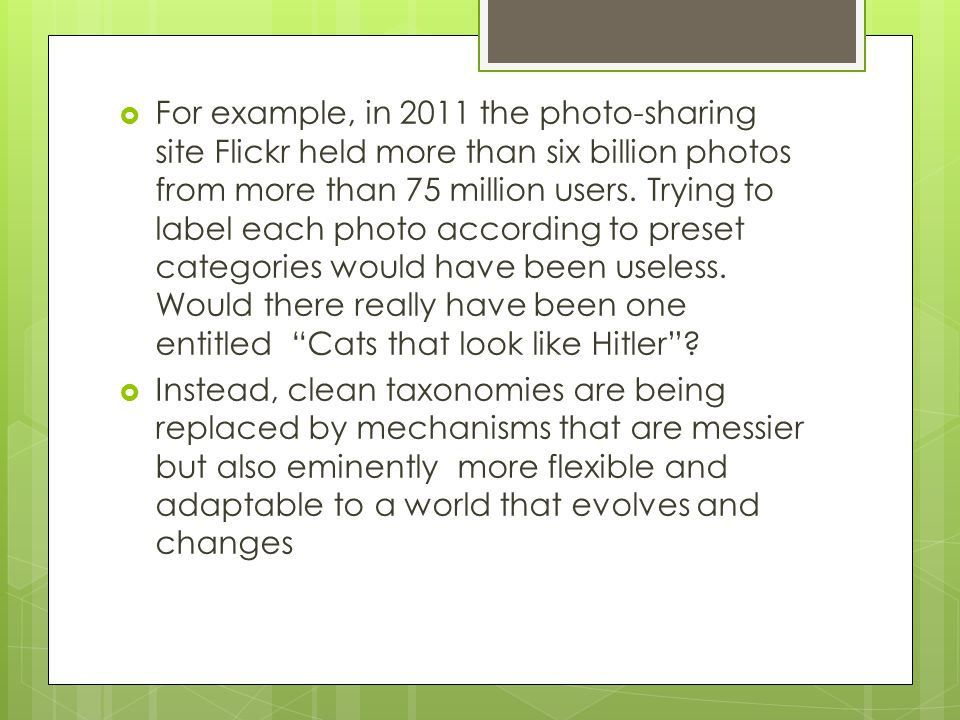 For example, in 2011 the photo-sharing site Flickr held more than six billion photos from more than 75 million users. Trying to label each photo according to preset categories would have been useless. Would there really have been one entitled Cats that look like Hitler