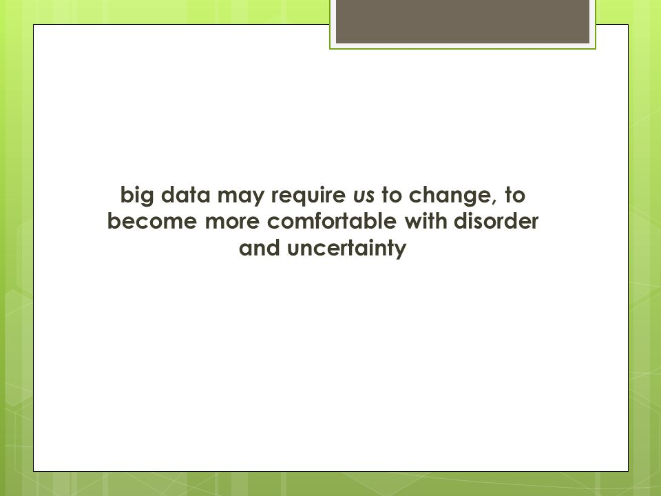 big data may require us to change, to become more comfortable with disorder and uncertainty