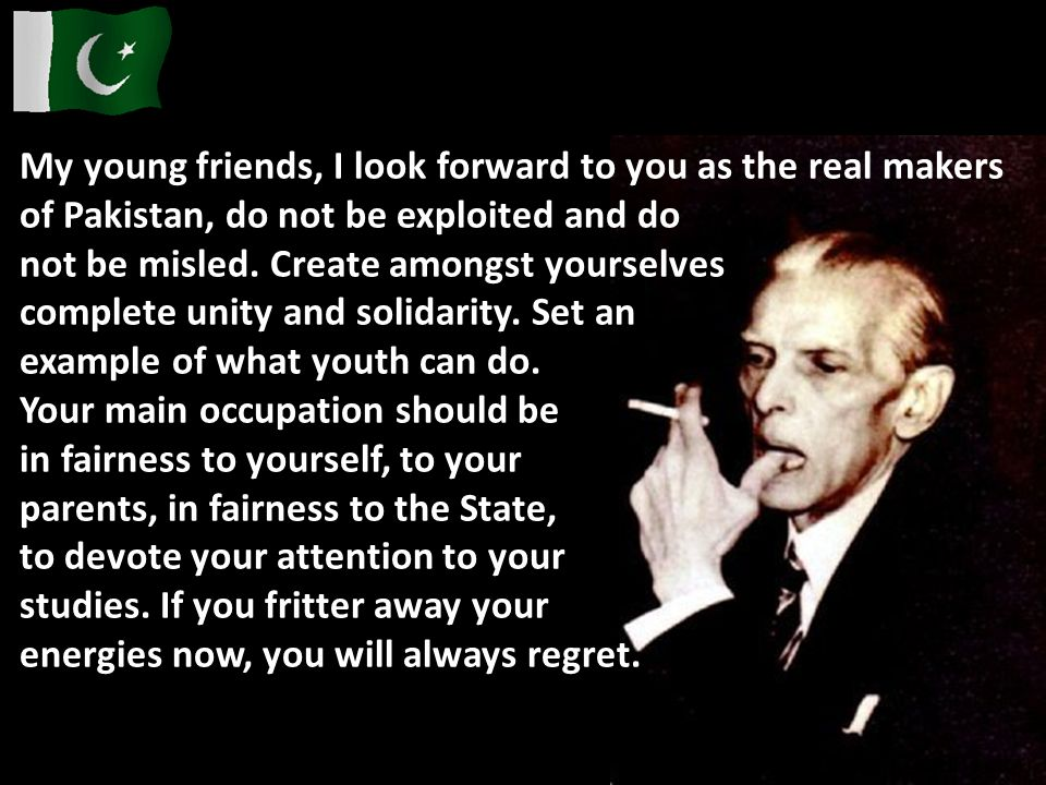 My young friends, I look forward to you as the real makers of Pakistan, do not be exploited and do
