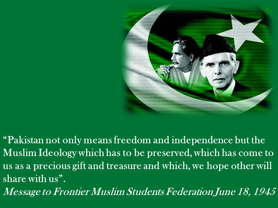 Pakistan not only means freedom and independence but the Muslim Ideology which has to be preserved, which has come to us as a precious gift and treasure and which, we hope other will share with us .
