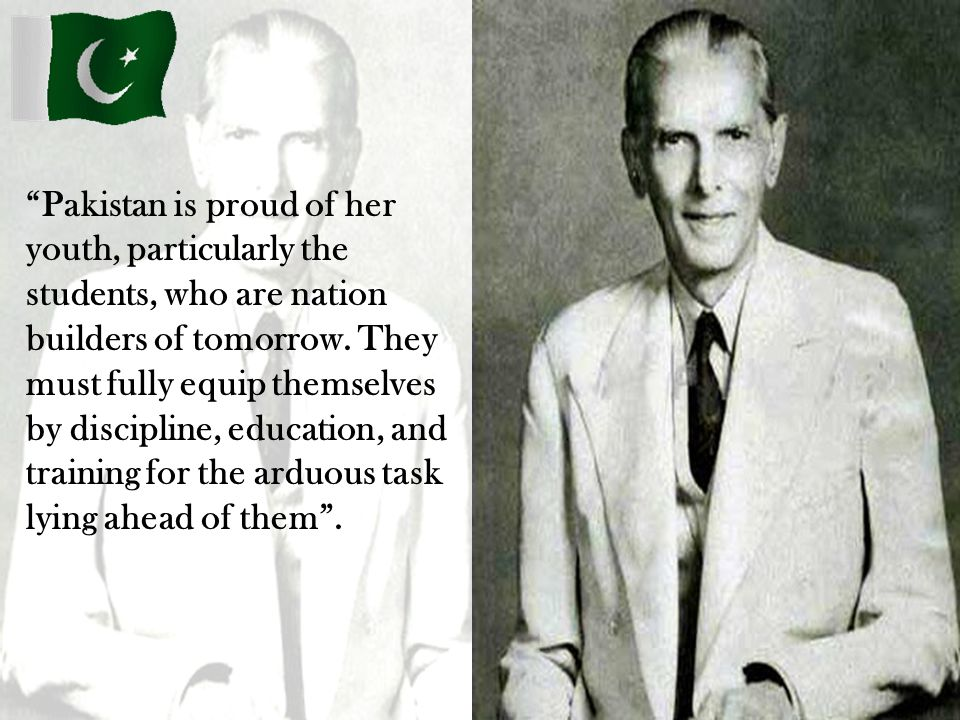 Pakistan is proud of her youth, particularly the students, who are nation builders of tomorrow.