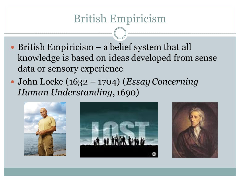 British Empiricism British Empiricism – a belief system that all knowledge is based on ideas developed from sense data or sensory experience.