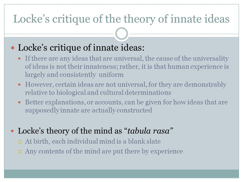 locke innate ideas Locke therefore proposed that we our sense are not deceiving us, we are not in a dream state because for him knowledge can only be achieved through the senses and not by some innate ideas that is from our mind.