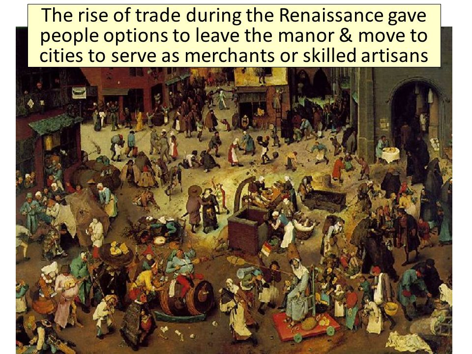 The rise of trade during the Renaissance gave people options to leave the manor & move to cities to serve as merchants or skilled artisans