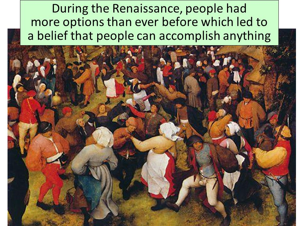 During the Renaissance, people had more options than ever before which led to a belief that people can accomplish anything