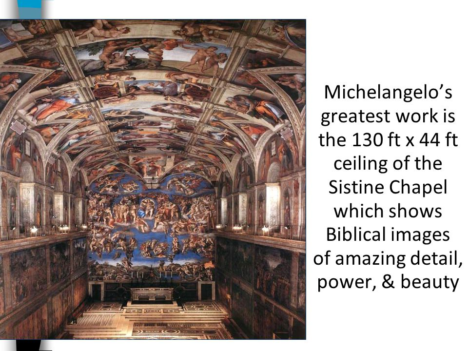Michelangelo's greatest work is the 130 ft x 44 ft ceiling of the Sistine Chapel which shows Biblical images of amazing detail, power, & beauty