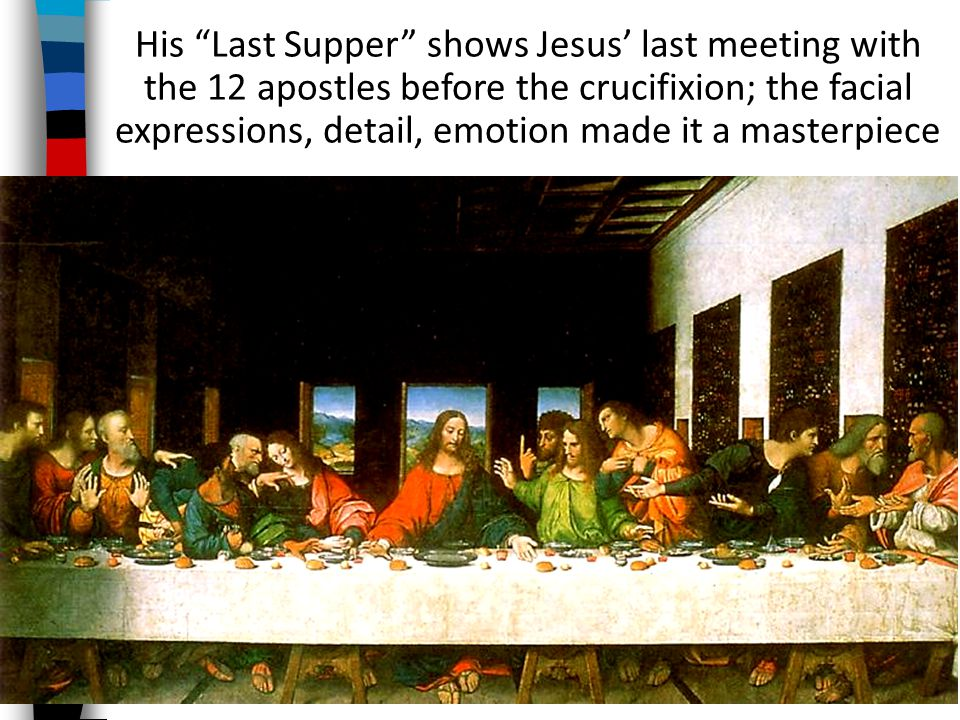 His Last Supper shows Jesus' last meeting with the 12 apostles before the crucifixion; the facial expressions, detail, emotion made it a masterpiece