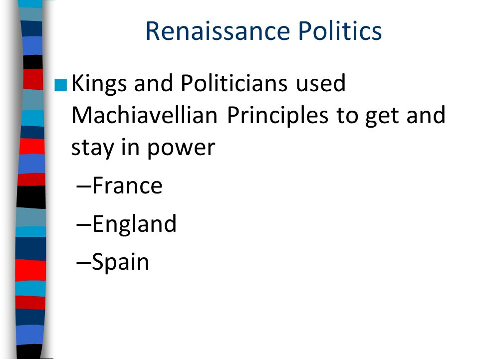 Renaissance Politics Kings and Politicians used Machiavellian Principles to get and stay in power. France.