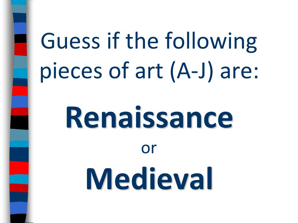 Guess if the following pieces of art (A-J) are: Renaissance or Medieval