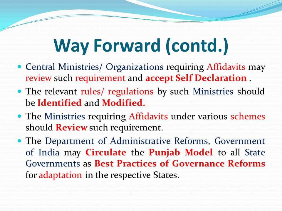 Way Forward (contd.) Central Ministries/ Organizations requiring Affidavits may review such requirement and accept Self Declaration .