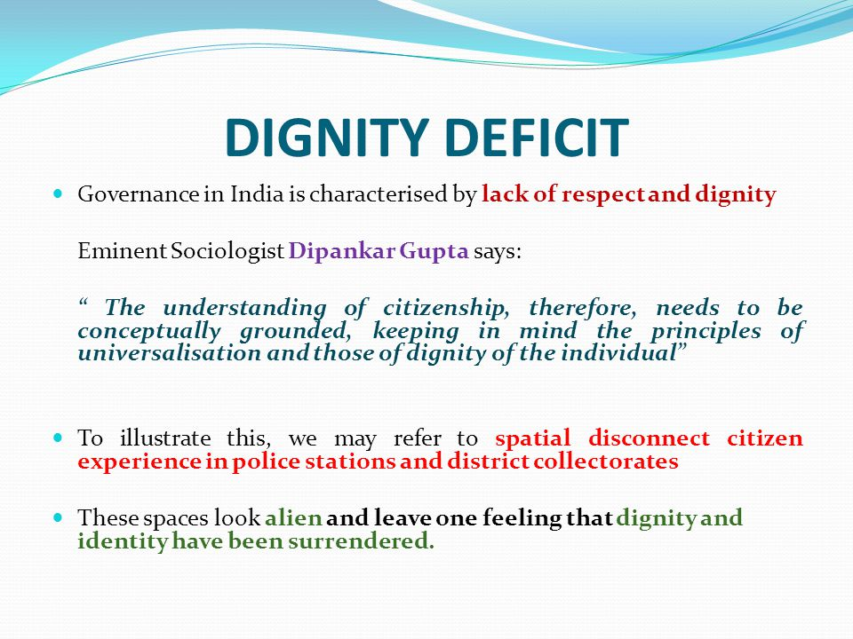 DIGNITY DEFICIT Governance in India is characterised by lack of respect and dignity. Eminent Sociologist Dipankar Gupta says: