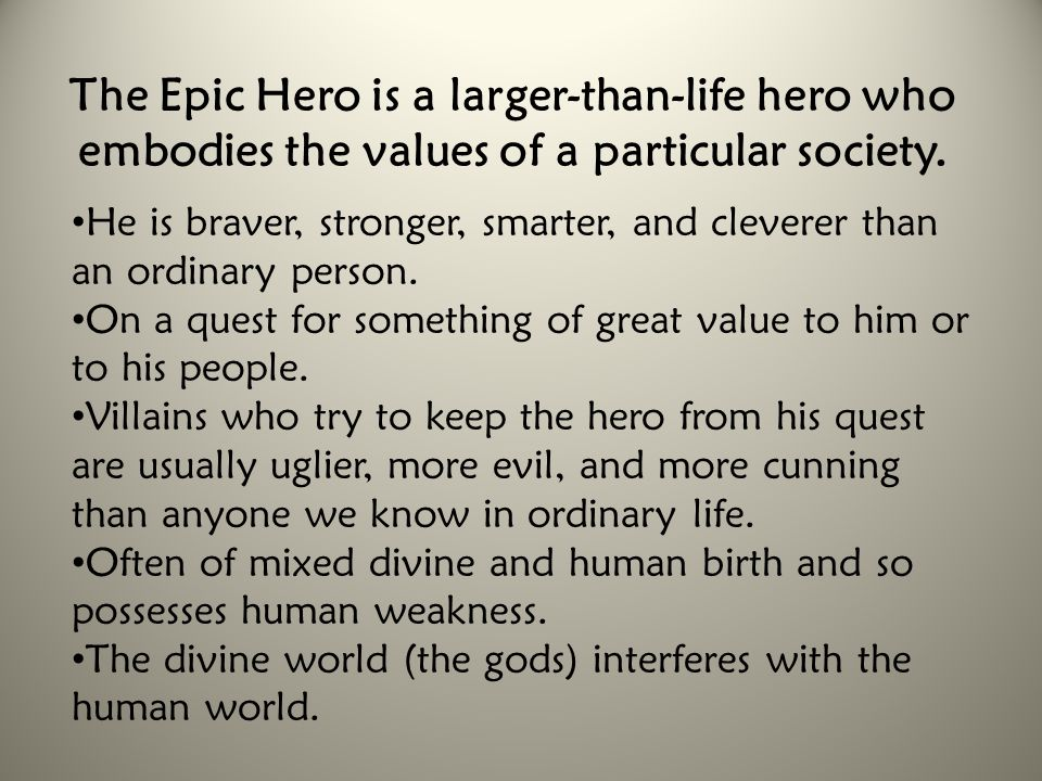 The Epic Hero is a larger-than-life hero who embodies the values of a particular society.