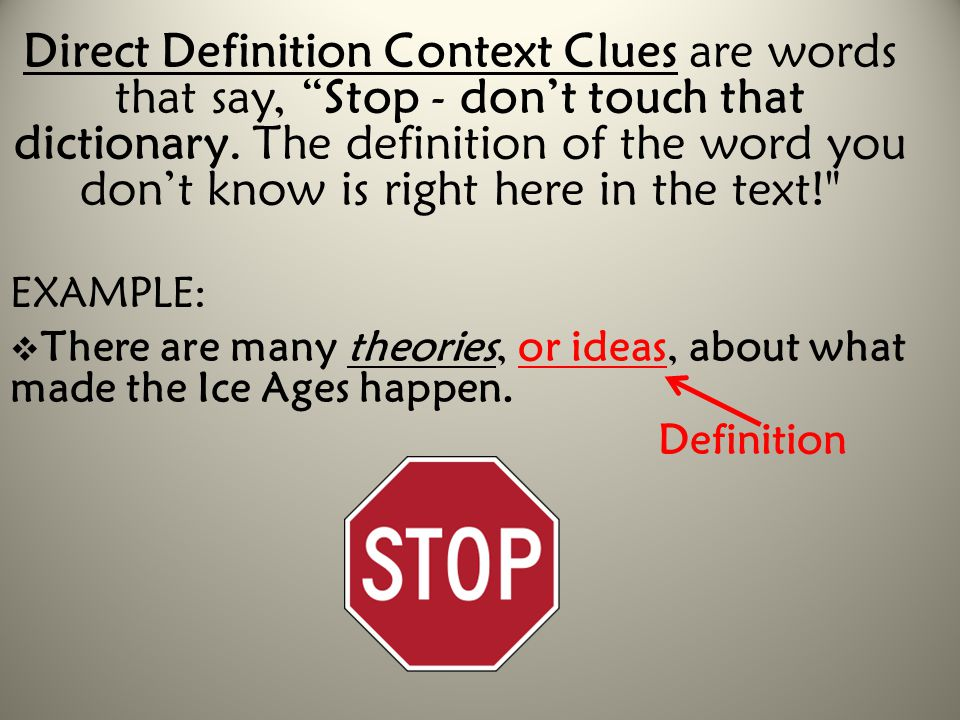 Direct Definition Context Clues are words that say, Stop - don't touch that dictionary. The definition of the word you don't know is right here in the text!