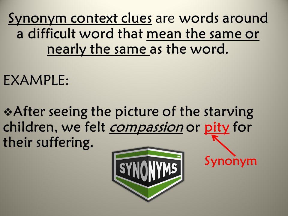 Synonym context clues are words around a difficult word that mean the same or nearly the same as the word.