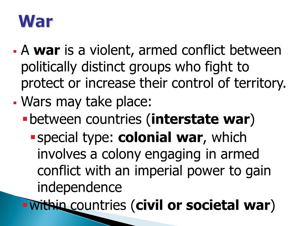 War A war is a violent, armed conflict between politically distinct groups who fight to protect or increase their control of territory.