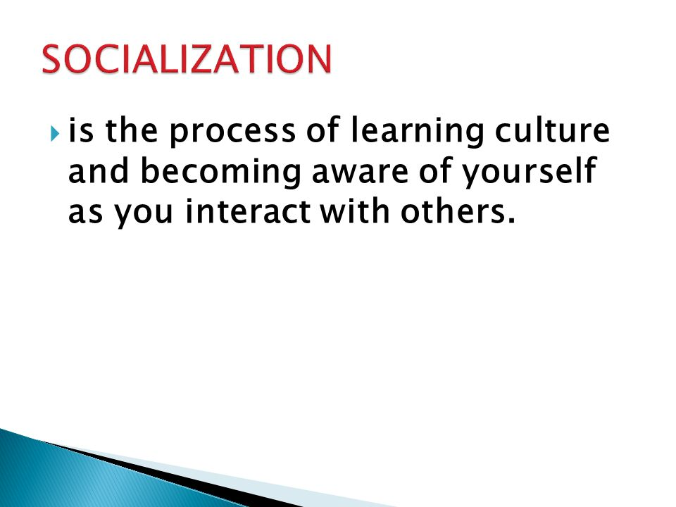 SOCIALIZATION is the process of learning culture and becoming aware of yourself as you interact with others.