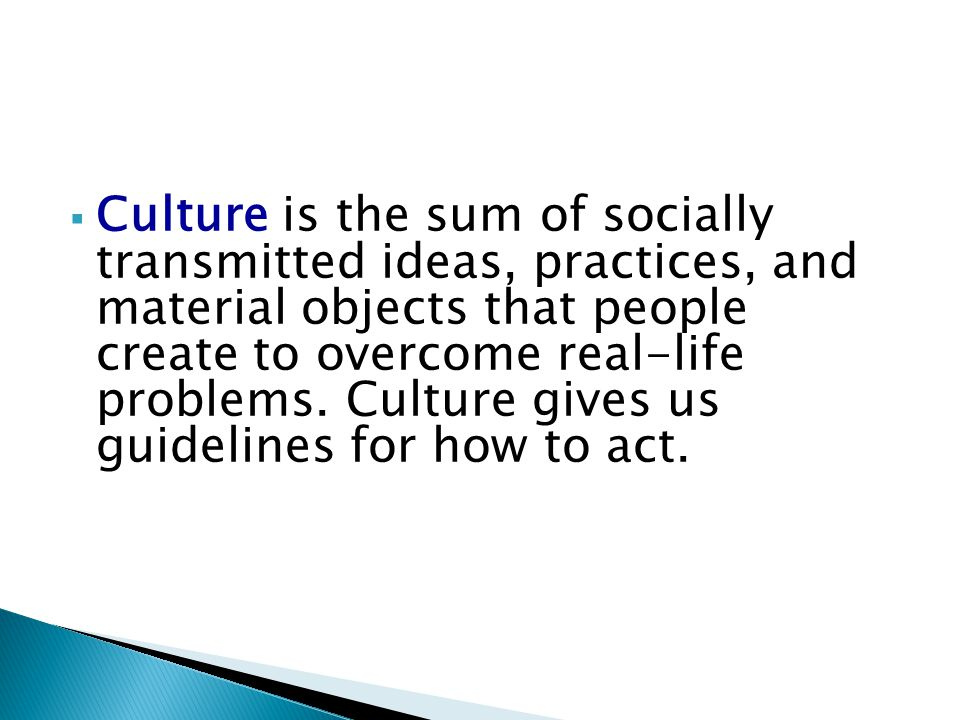 Culture is the sum of socially transmitted ideas, practices, and material objects that people create to overcome real-life problems.