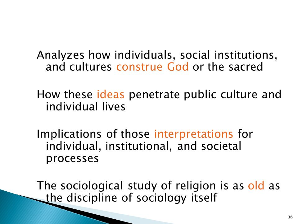 Analyzes how individuals, social institutions, and cultures construe God or the sacred How these ideas penetrate public culture and individual lives Implications of those interpretations for individual, institutional, and societal processes The sociological study of religion is as old as the discipline of sociology itself
