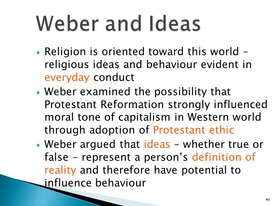 Weber and Ideas Religion is oriented toward this world – religious ideas and behaviour evident in everyday conduct.