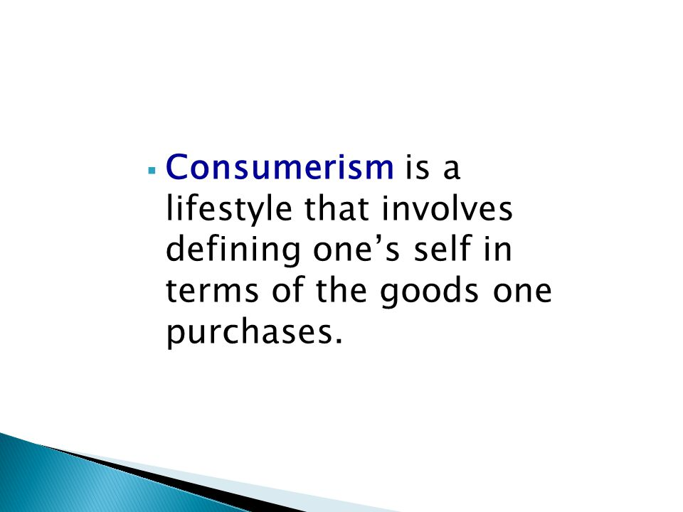 Consumerism is a lifestyle that involves defining one's self in terms of the goods one purchases.