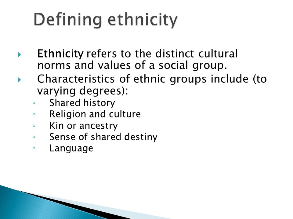 Defining ethnicity Ethnicity refers to the distinct cultural norms and values of a social group.
