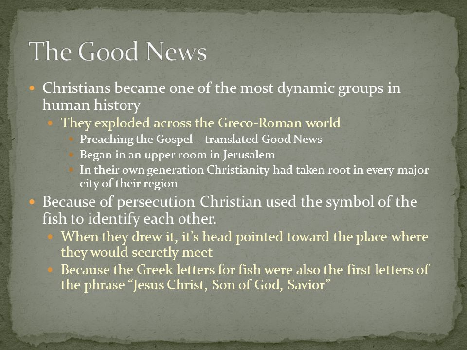 The Good News Christians became one of the most dynamic groups in human history. They exploded across the Greco-Roman world.