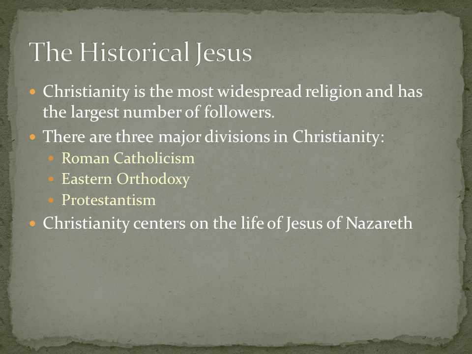 The Historical Jesus Christianity is the most widespread religion and has the largest number of followers.