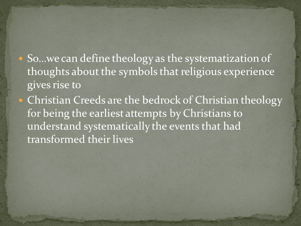 So…we can define theology as the systematization of thoughts about the symbols that religious experience gives rise to