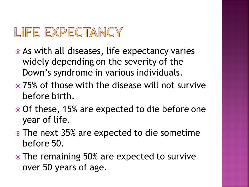 Life expectancy As with all diseases, life expectancy varies widely depending on the severity of the Down's syndrome in various individuals.