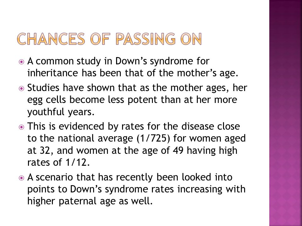 Chances of passing on A common study in Down's syndrome for inheritance has been that of the mother's age.