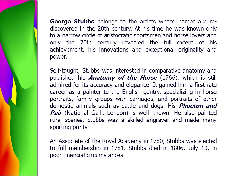 George Stubbs belongs to the artists whose names are re-discovered in the 20th century. At his time he was known only to a narrow circle of aristocratic sportsmen and horse lovers and only the 20th century revealed the full extent of his achievement, his innovations and exceptional originality and power.