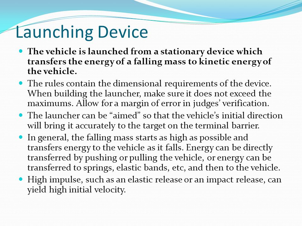 Launching Device The vehicle is launched from a stationary device which transfers the energy of a falling mass to kinetic energy of the vehicle.