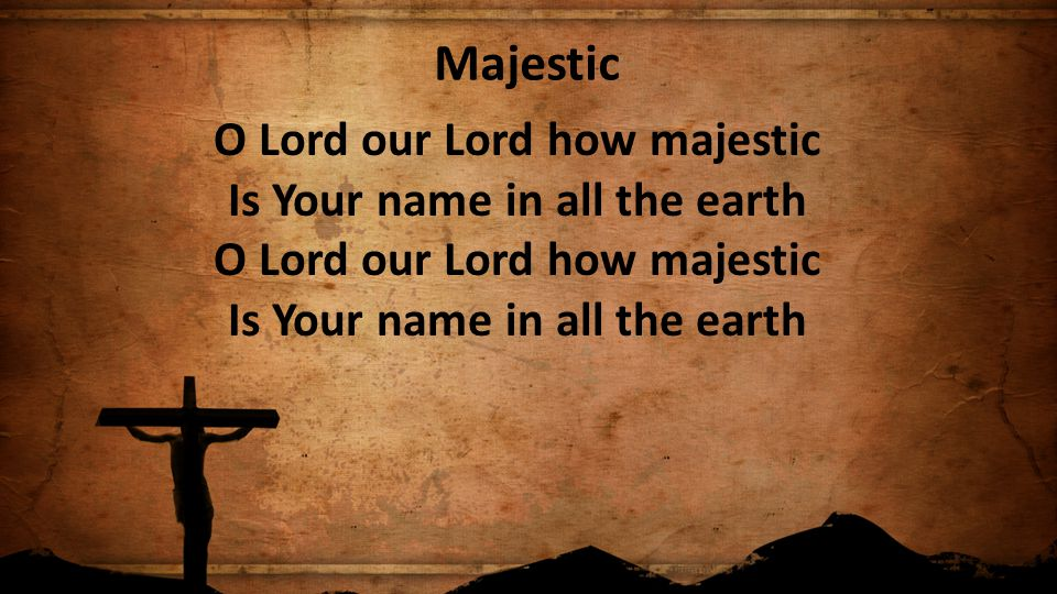 Majestic O Lord our Lord how majestic Is Your name in all the earth O Lord our Lord how majestic Is Your name in all the earth.