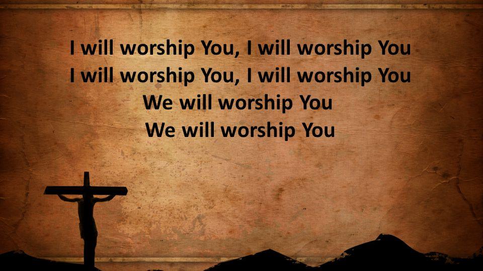 I will worship You, I will worship You I will worship You, I will worship You We will worship You