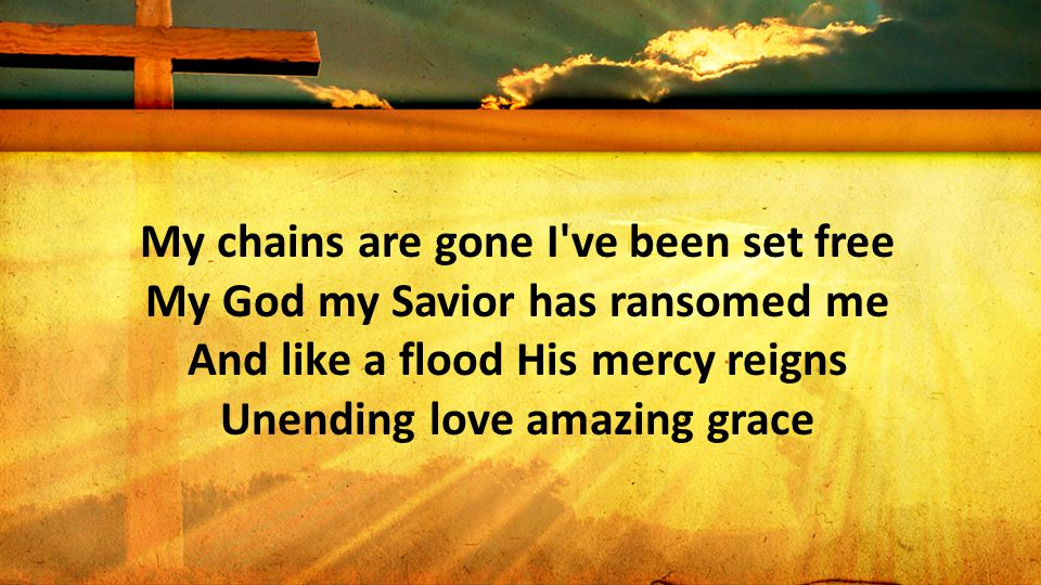My chains are gone I ve been set free My God my Savior has ransomed me And like a flood His mercy reigns Unending love amazing grace