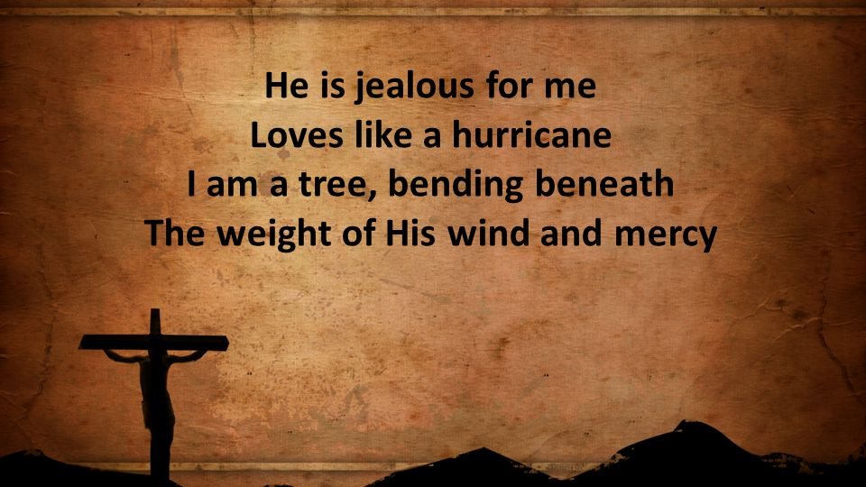 He is jealous for me Loves like a hurricane I am a tree, bending beneath The weight of His wind and mercy