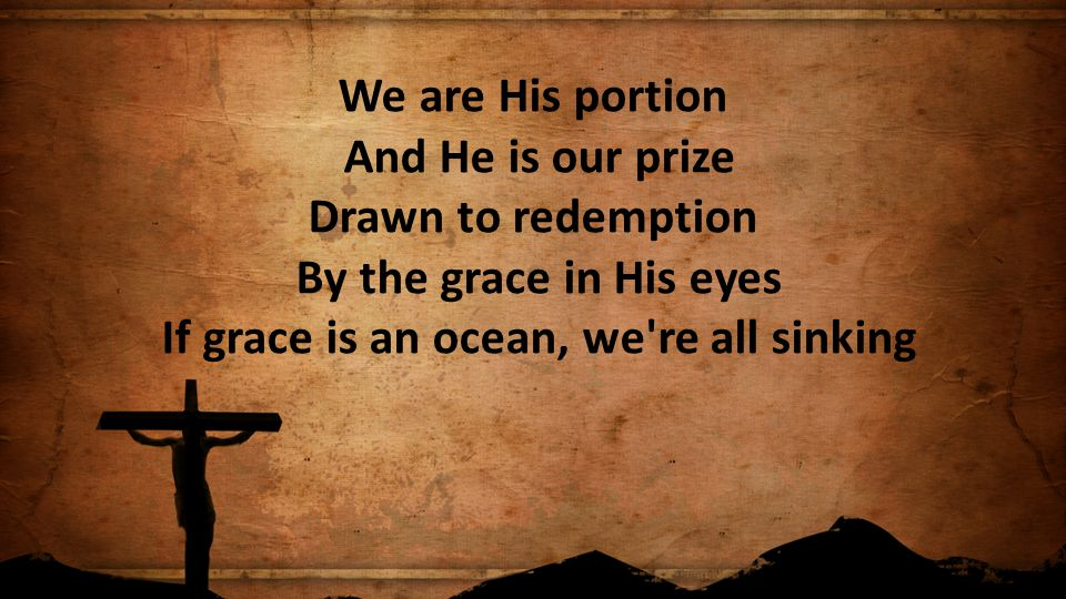 We are His portion And He is our prize Drawn to redemption By the grace in His eyes If grace is an ocean, we re all sinking