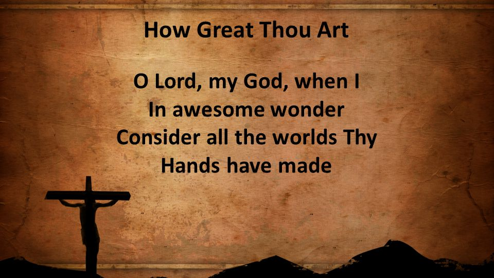 How Great Thou Art O Lord, my God, when I In awesome wonder Consider all the worlds Thy Hands have made.