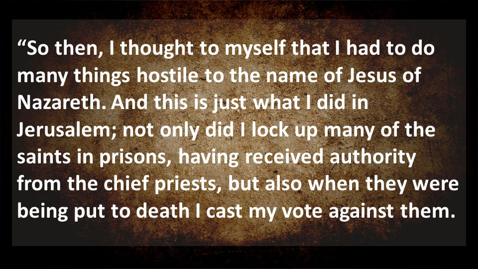 So then, I thought to myself that I had to do many things hostile to the name of Jesus of Nazareth. And this is just what I did in Jerusalem; not only did I lock up many of the saints in prisons, having received authority from the chief priests, but also when they were being put to death I cast my vote against them.