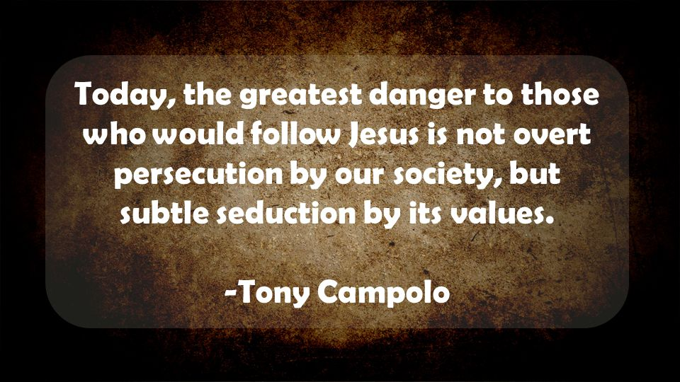 Today, the greatest danger to those who would follow Jesus is not overt persecution by our society, but subtle seduction by its values.