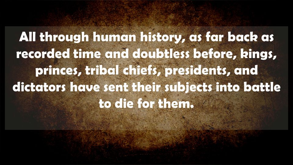 All through human history, as far back as recorded time and doubtless before, kings, princes, tribal chiefs, presidents, and dictators have sent their subjects into battle to die for them.