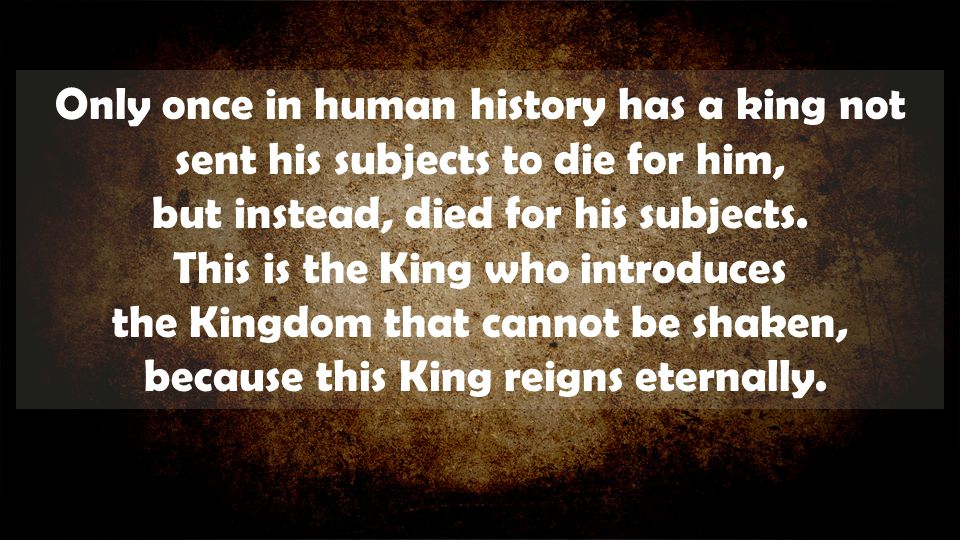 Only once in human history has a king not sent his subjects to die for him, but instead, died for his subjects.