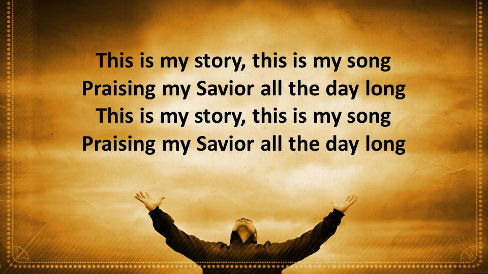 This is my story, this is my song Praising my Savior all the day long This is my story, this is my song Praising my Savior all the day long