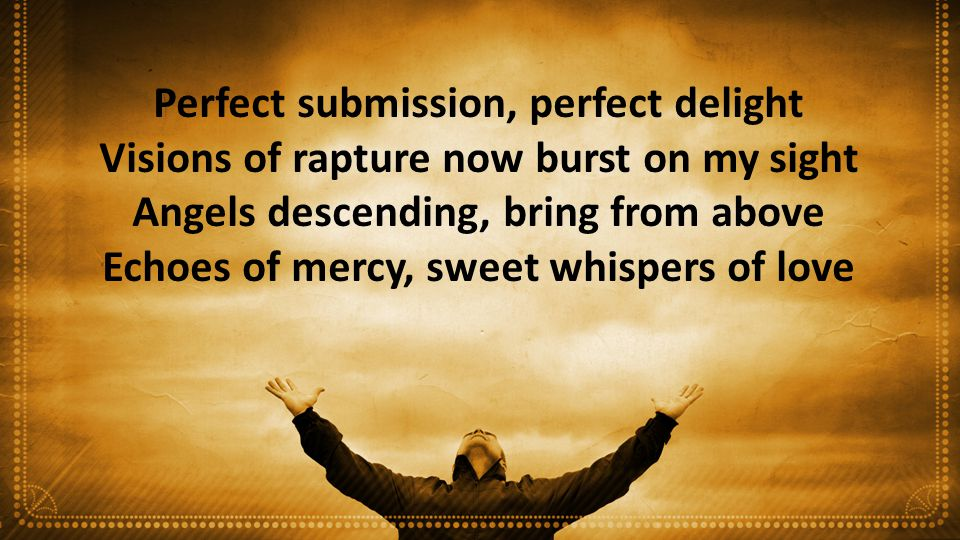 Perfect submission, perfect delight Visions of rapture now burst on my sight Angels descending, bring from above Echoes of mercy, sweet whispers of love