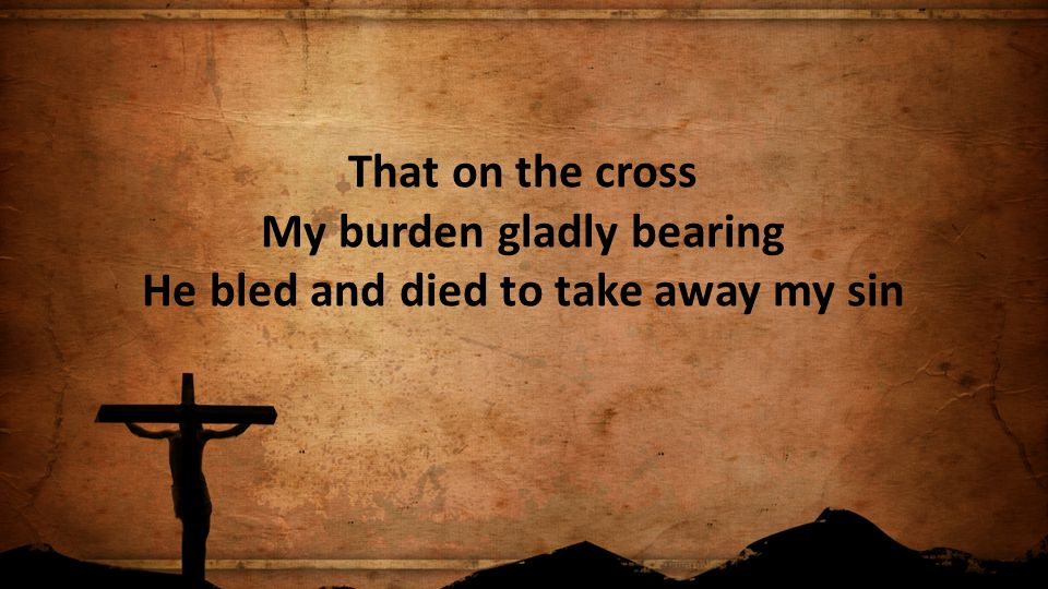 That on the cross My burden gladly bearing He bled and died to take away my sin