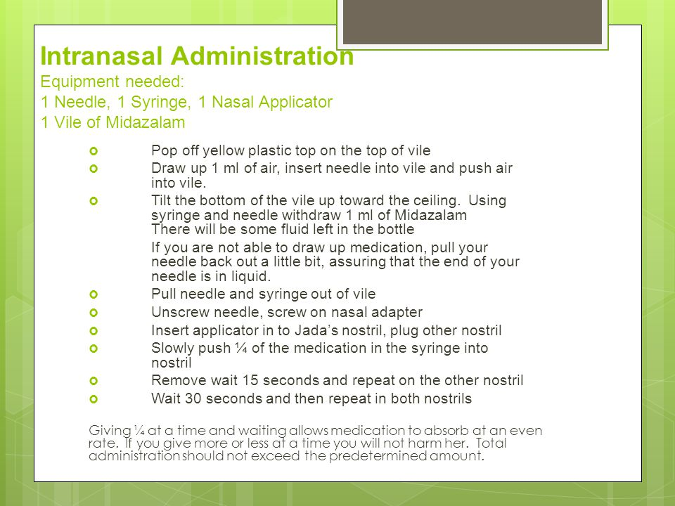 Intranasal Administration Equipment needed: 1 Needle, 1 Syringe, 1 Nasal Applicator 1 Vile of Midazalam